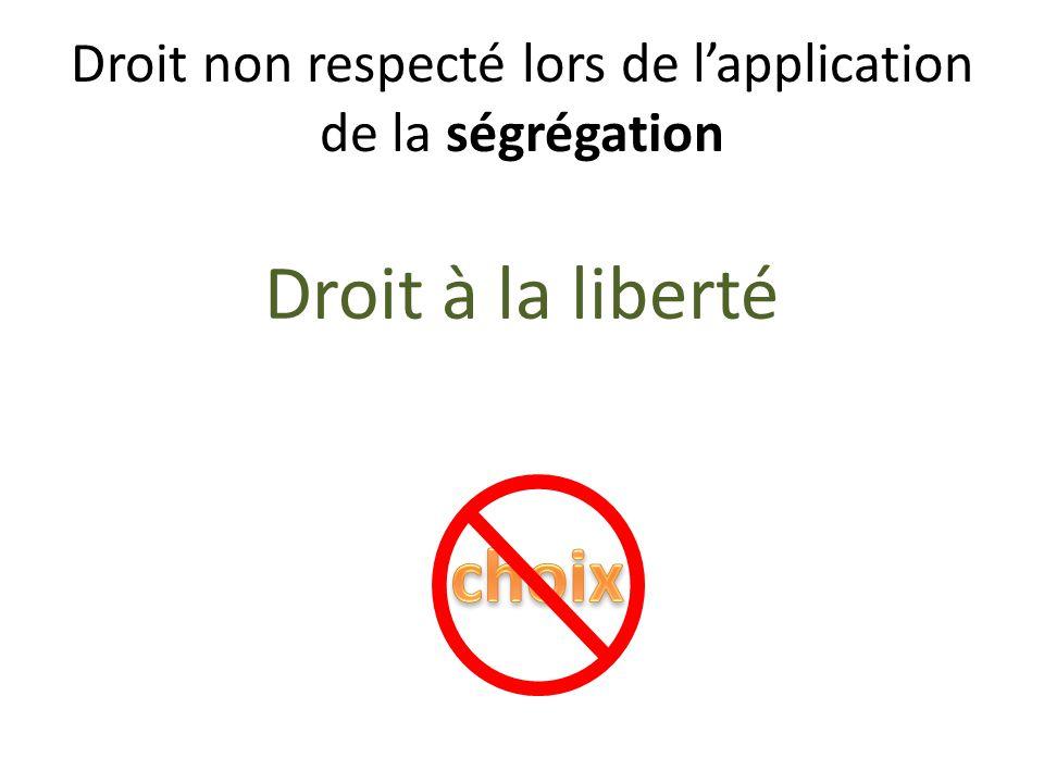 Droit non respecté lors de lapplication de la ségrégation Droit à la liberté