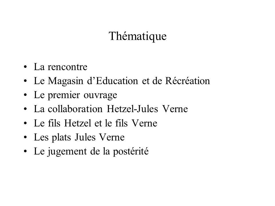 Thématique La rencontre Le Magasin dEducation et de Récréation Le premier ouvrage La collaboration Hetzel-Jules Verne Le fils Hetzel et le fils Verne Les plats Jules Verne Le jugement de la postérité