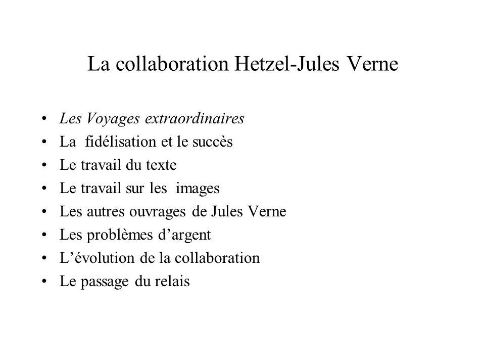 La collaboration Hetzel-Jules Verne Les Voyages extraordinaires La fidélisation et le succès Le travail du texte Le travail sur les images Les autres ouvrages de Jules Verne Les problèmes dargent Lévolution de la collaboration Le passage du relais