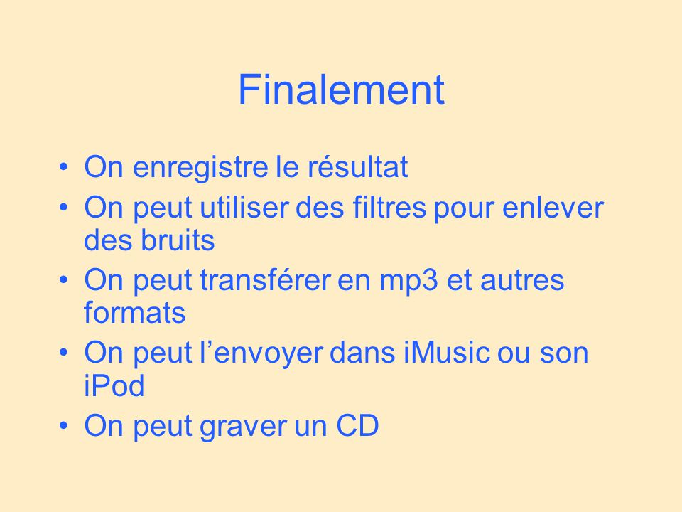 Finalement On enregistre le résultat On peut utiliser des filtres pour enlever des bruits On peut transférer en mp3 et autres formats On peut lenvoyer dans iMusic ou son iPod On peut graver un CD