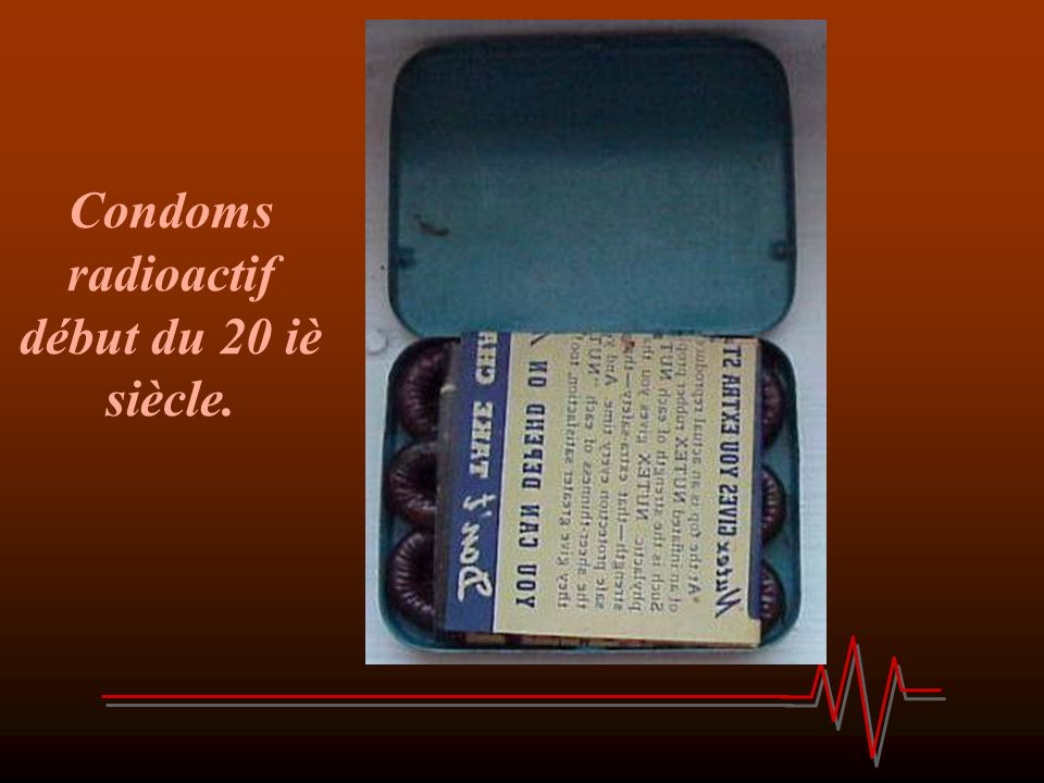 Condoms radioactif début du 20 iè siècle.