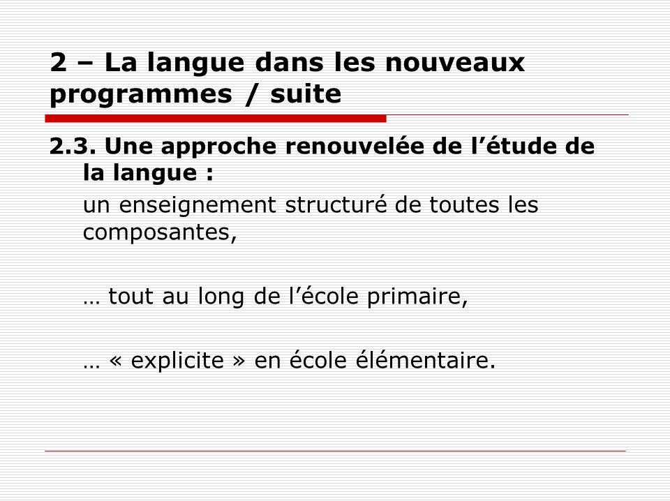 2 – La langue dans les nouveaux programmes / suite 2.3. Une approche renouvelée de létude de la langue : un enseignement structuré de toutes les compo