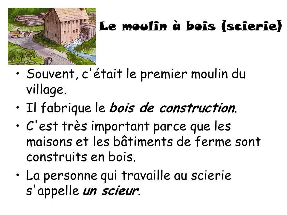 Le moulin à bois (scierie) Souvent, c'était le premier moulin du village. Il fabrique le bois de construction. C'est très important parce que les mais