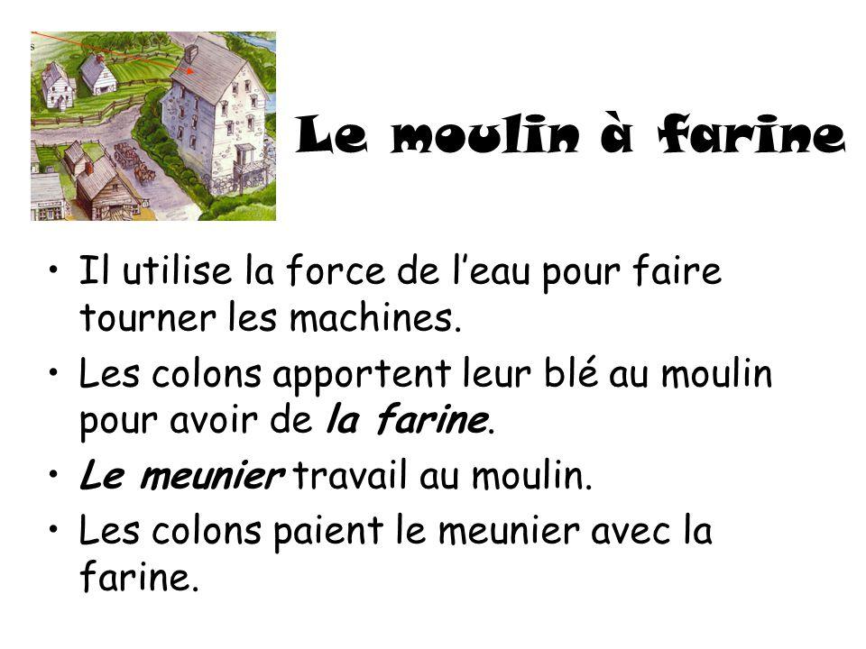 Le moulin à farine Il utilise la force de leau pour faire tourner les machines. Les colons apportent leur blé au moulin pour avoir de la farine. Le me