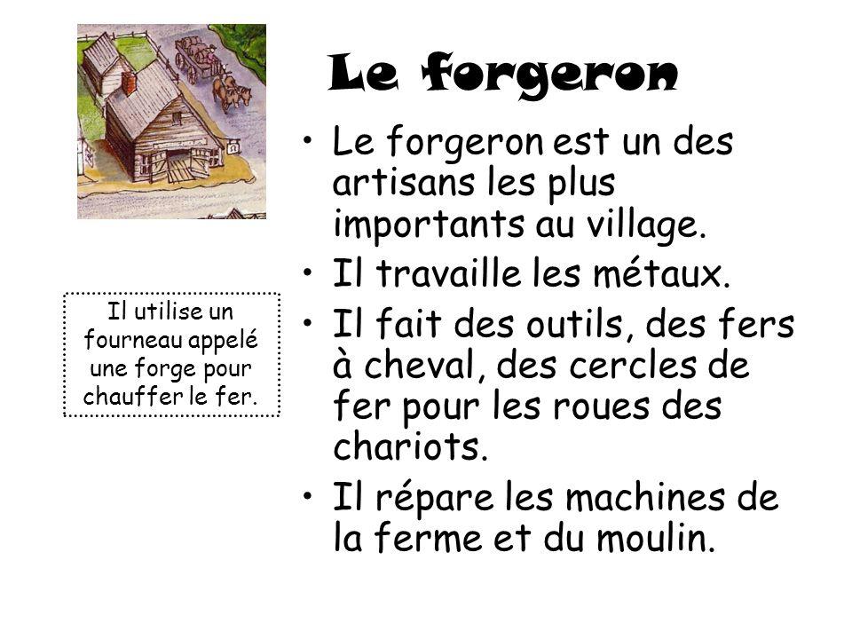 Le forgeron Le forgeron est un des artisans les plus importants au village. Il travaille les métaux. Il fait des outils, des fers à cheval, des cercle