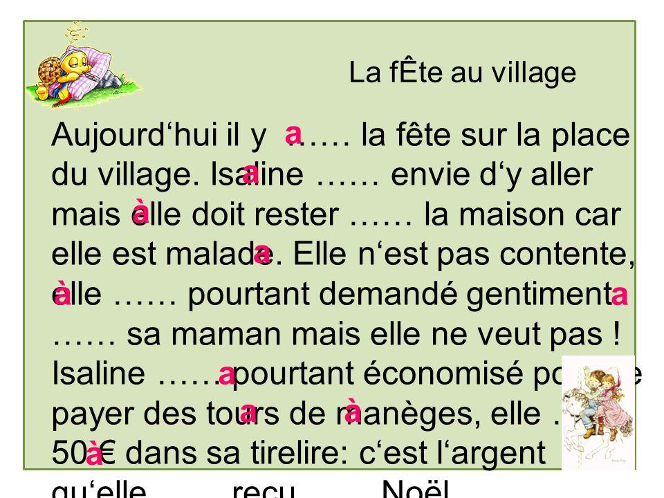 La fÊte au village Aujourdhui il y …… la fête sur la place du village. Isaline …… envie dy aller mais elle doit rester …… la maison car elle est malad