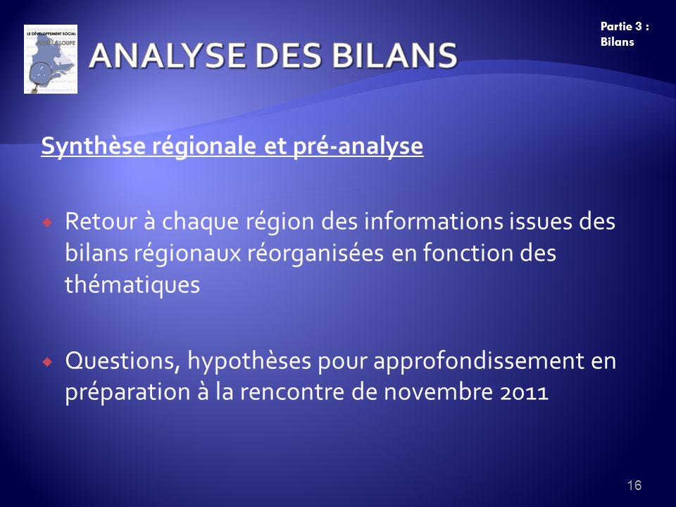 Synthèse régionale et pré-analyse Retour à chaque région des informations issues des bilans régionaux réorganisées en fonction des thématiques Questions, hypothèses pour approfondissement en préparation à la rencontre de novembre 2011 16 Partie 3 : Bilans