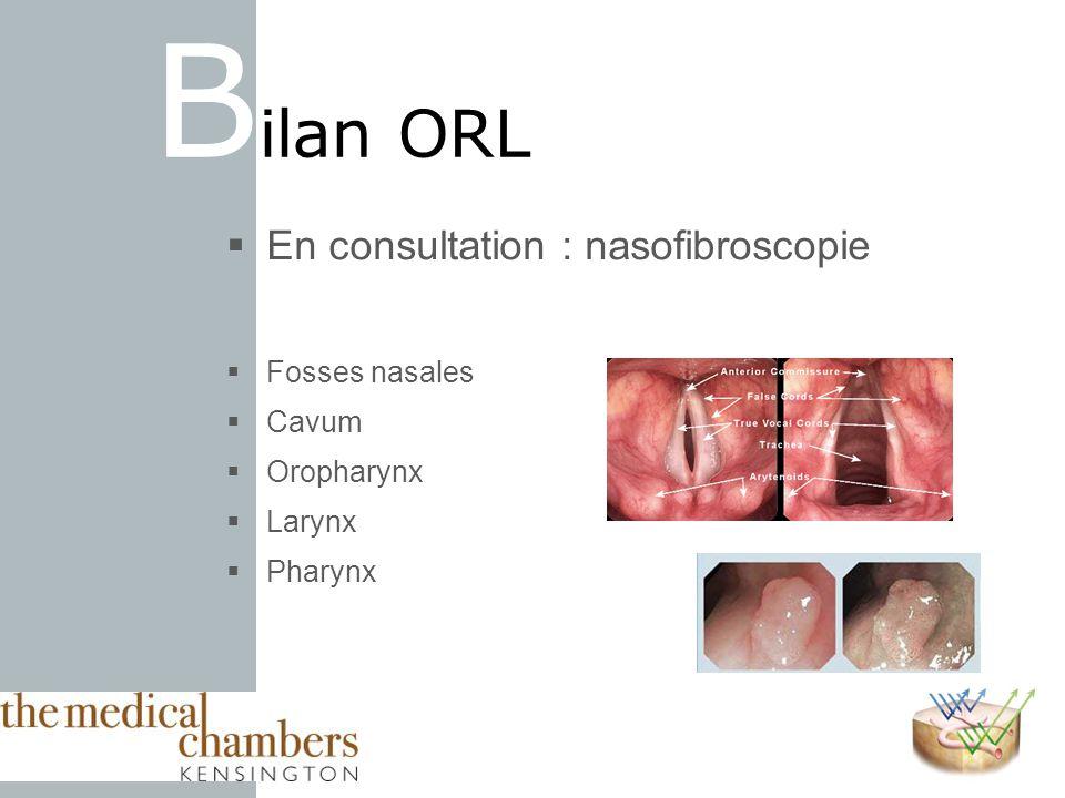En consultation : nasofibroscopie Fosses nasales Cavum Oropharynx Larynx Pharynx B ilan ORL