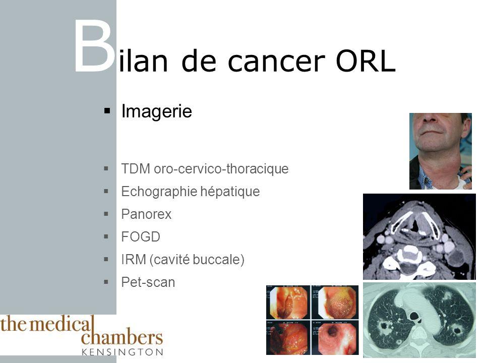 Imagerie TDM oro-cervico-thoracique Echographie hépatique Panorex FOGD IRM (cavité buccale) Pet-scan B ilan de cancer ORL