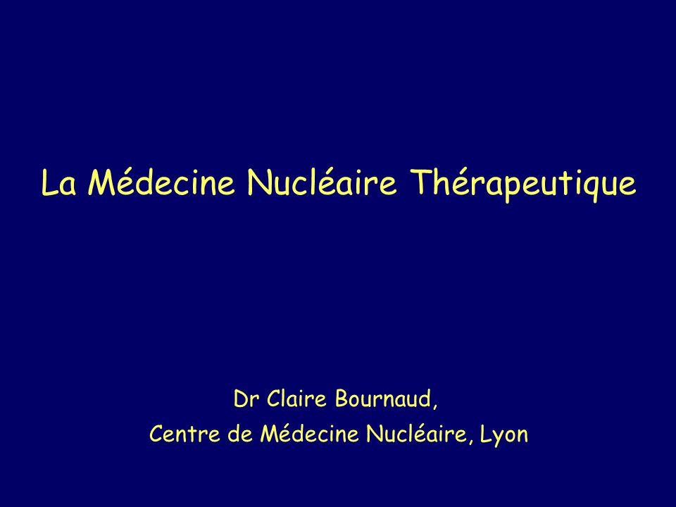 La Médecine Nucléaire Thérapeutique Dr Claire Bournaud, Centre de Médecine Nucléaire, Lyon