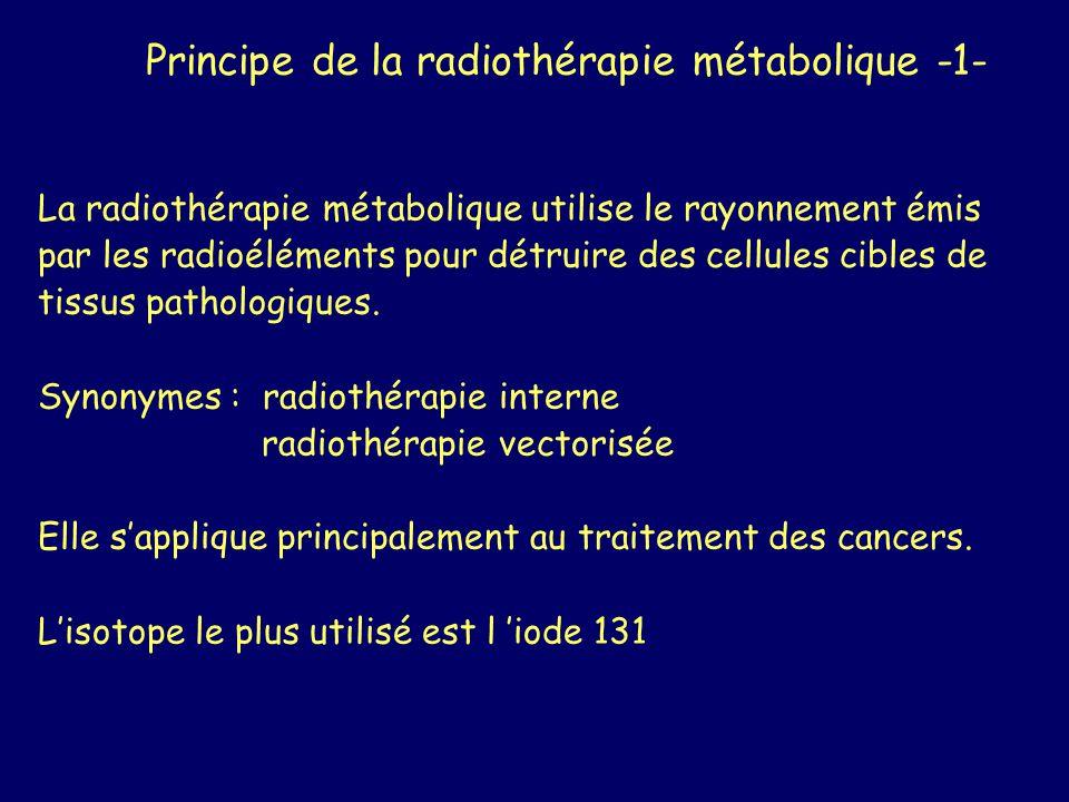 Principe de la radiothérapie métabolique -2- - Provoquer une irradiation localisée des tissus à détruire - En amenant au plus près de ces tissus de la radioactivité molécule vectrice spécifique du site à irradier rayonnement à faible rayon daction contact tissu-radioactivité suffisamment long dépôt d énergie suffisant