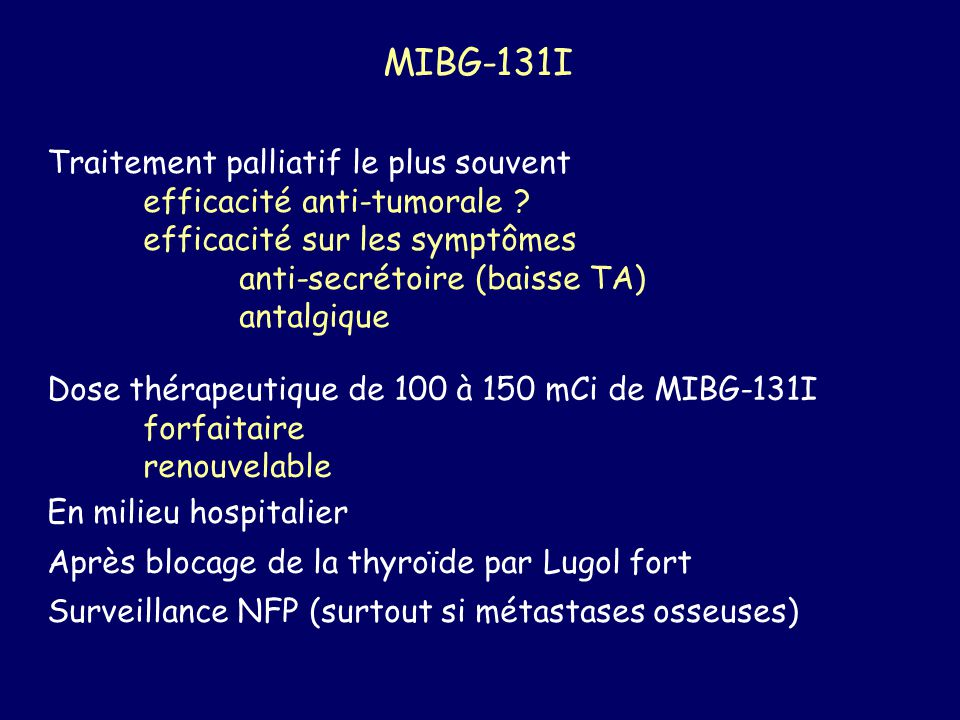 MIBG-131I Traitement palliatif le plus souvent efficacité anti-tumorale ? efficacité sur les symptômes anti-secrétoire (baisse TA) antalgique Dose thé