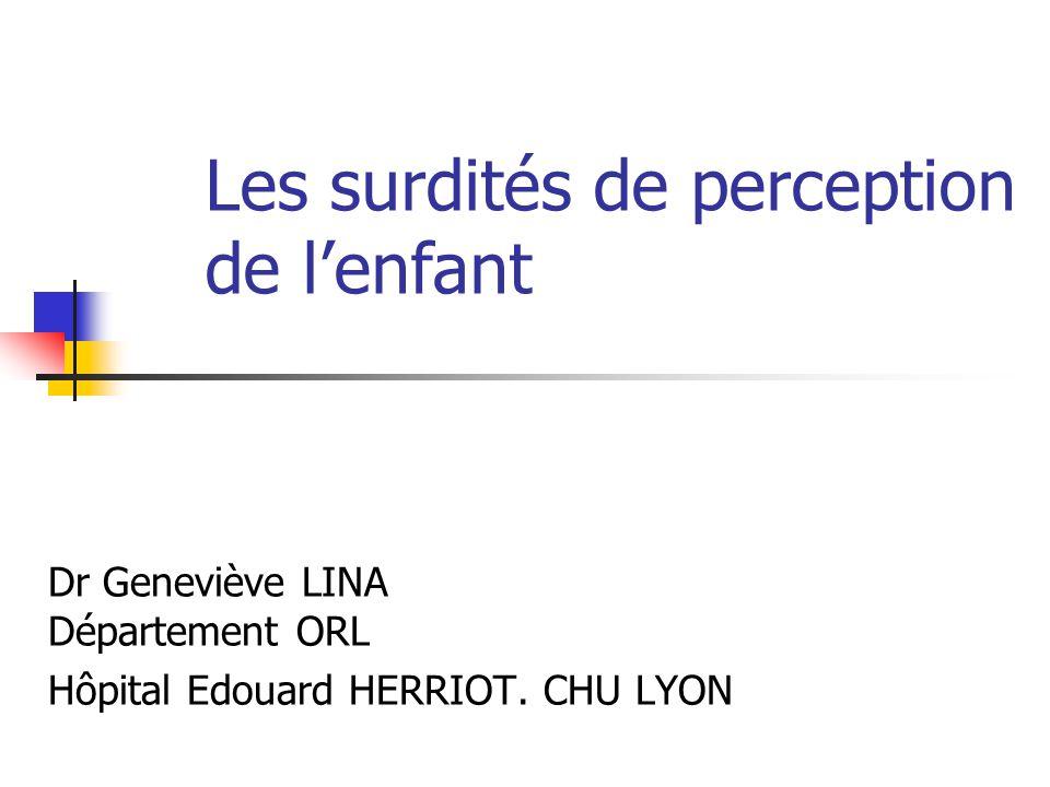 Les surdités de perception de lenfant Dr Geneviève LINA Département ORL Hôpital Edouard HERRIOT. CHU LYON