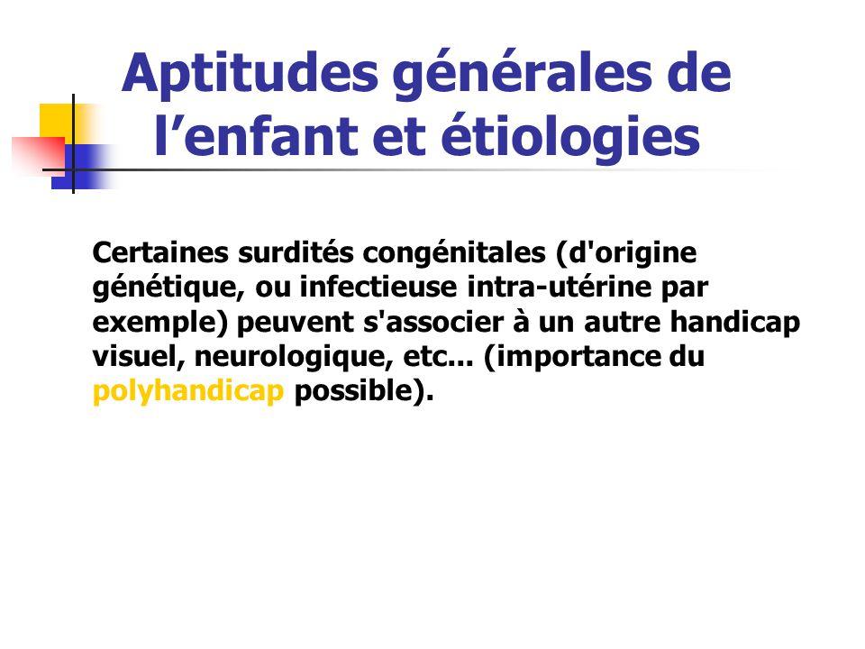 Certaines surdités congénitales (d origine génétique, ou infectieuse intra-utérine par exemple) peuvent s associer à un autre handicap visuel, neurologique, etc...