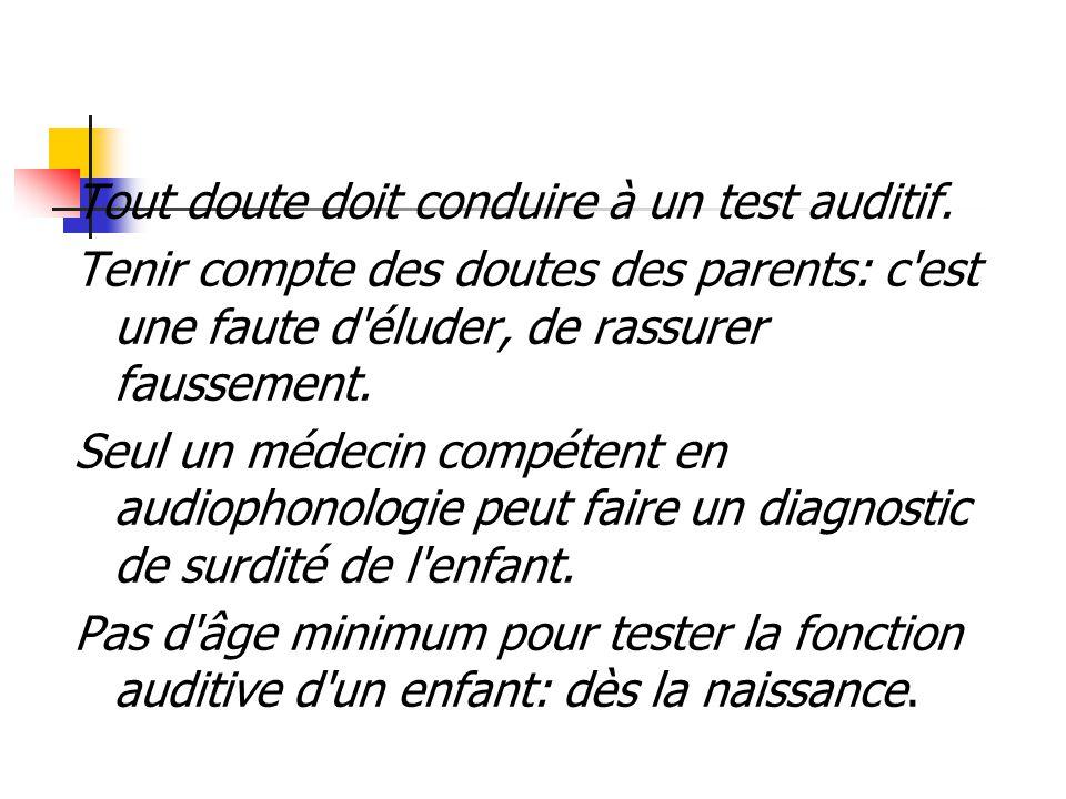 Tout doute doit conduire à un test auditif. Tenir compte des doutes des parents: c'est une faute d'éluder, de rassurer faussement. Seul un médecin com