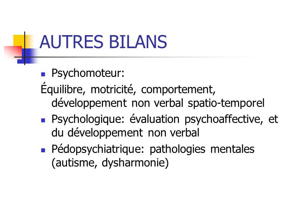 AUTRES BILANS Psychomoteur: Équilibre, motricité, comportement, développement non verbal spatio-temporel Psychologique: évaluation psychoaffective, et