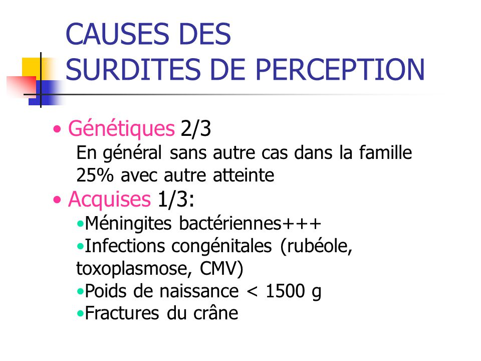 CAUSES DES SURDITES DE PERCEPTION Génétiques 2/3 En général sans autre cas dans la famille 25% avec autre atteinte Acquises 1/3: Méningites bactériennes+++ Infections congénitales (rubéole, toxoplasmose, CMV) Poids de naissance < 1500 g Fractures du crâne
