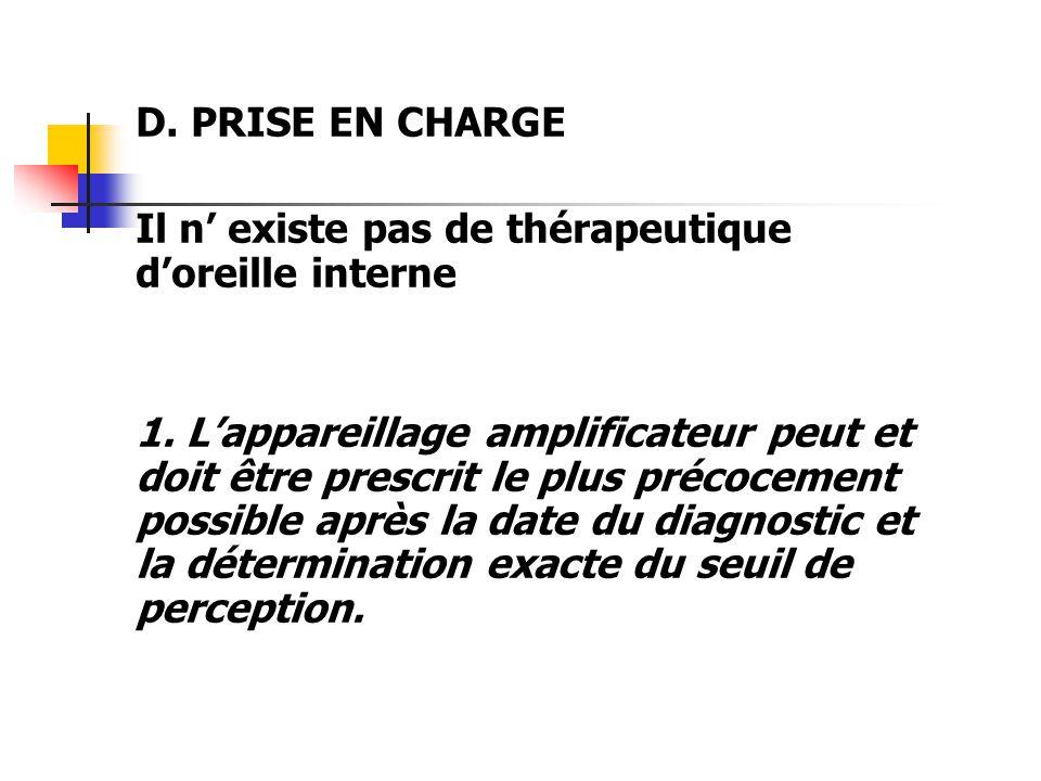 D. PRISE EN CHARGE Il n existe pas de thérapeutique doreille interne 1. Lappareillage amplificateur peut et doit être prescrit le plus précocement pos