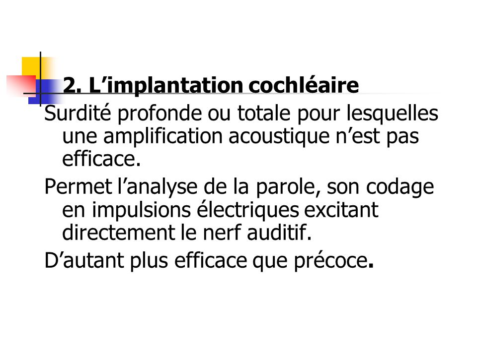 2. Limplantation cochléaire Surdité profonde ou totale pour lesquelles une amplification acoustique nest pas efficace. Permet lanalyse de la parole, s