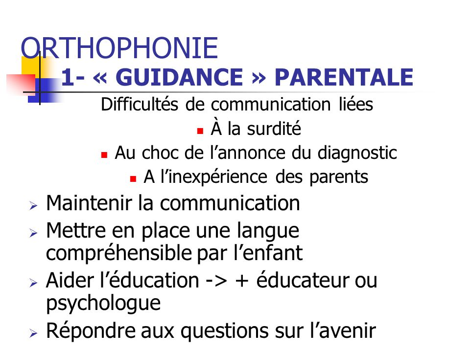 ORTHOPHONIE 1- « GUIDANCE » PARENTALE Difficultés de communication liées À la surdité Au choc de lannonce du diagnostic A linexpérience des parents Ma