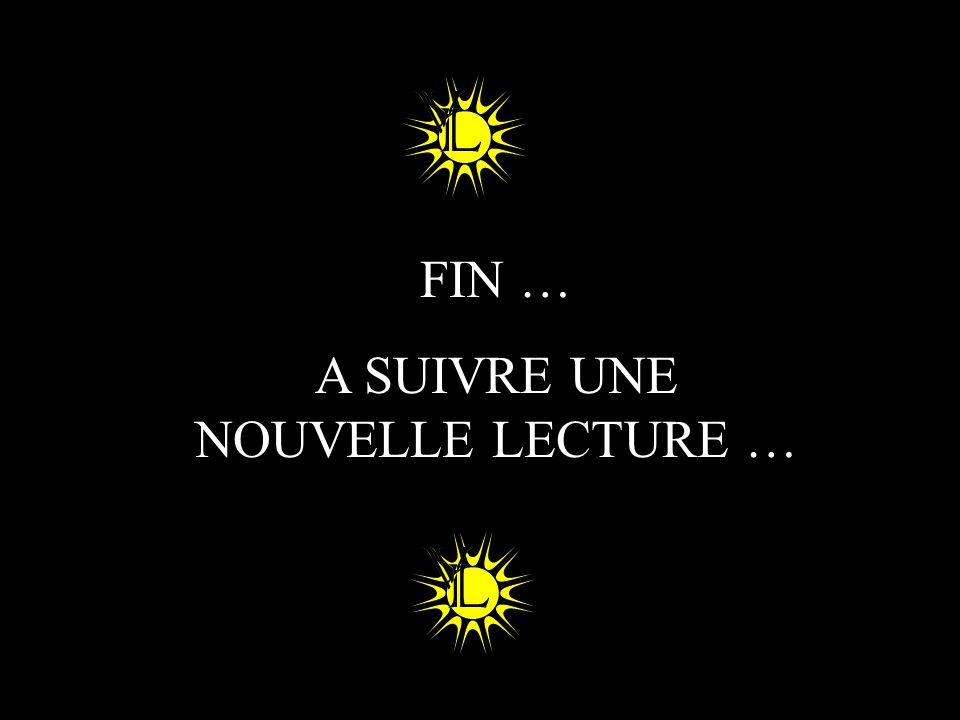 FIN … A SUIVRE UNE NOUVELLE LECTURE …