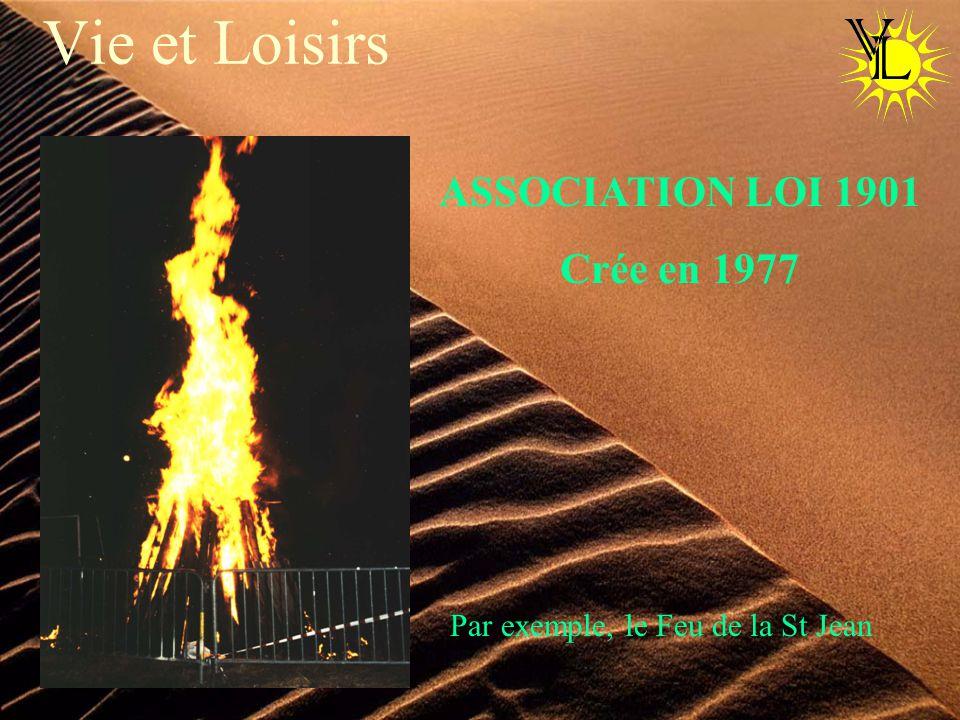 Vie et Loisirs ASSOCIATION LOI 1901 Crée en 1977 Par exemple, le Feu de la St Jean