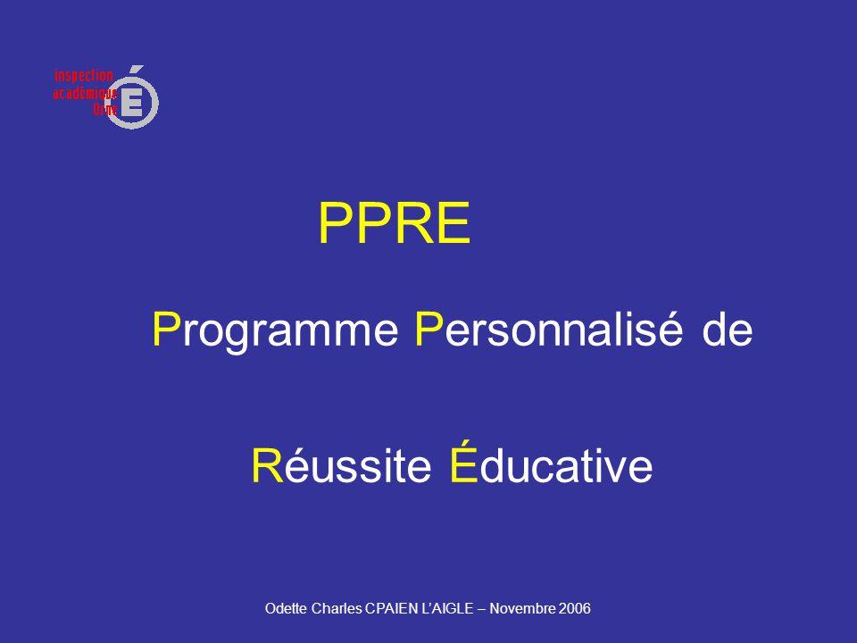 Odette Charles CPAIEN LAIGLE – Novembre 2006 PPRE Programme Personnalisé de Réussite Éducative