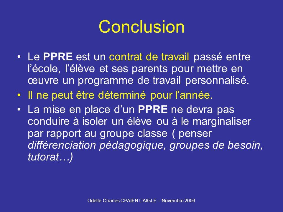 Odette Charles CPAIEN LAIGLE – Novembre 2006 Conclusion Le PPRE est un contrat de travail passé entre lécole, lélève et ses parents pour mettre en œuvre un programme de travail personnalisé.