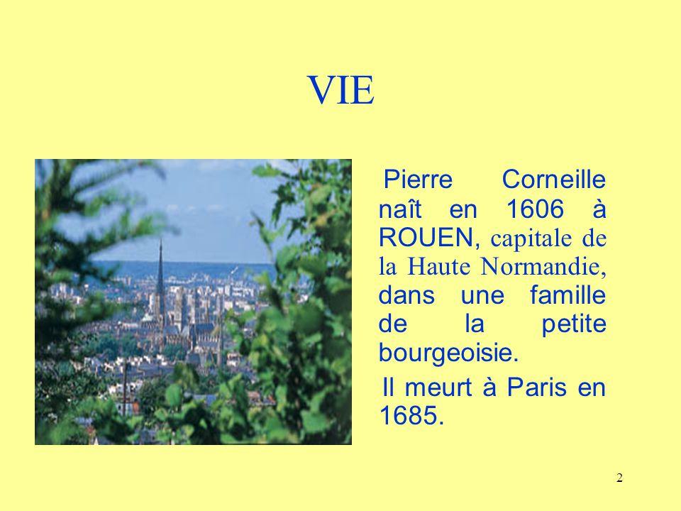 2 VIE Pierre Corneille naît en 1606 à ROUEN, capitale de la Haute Normandie, dans une famille de la petite bourgeoisie. Il meurt à Paris en 1685.
