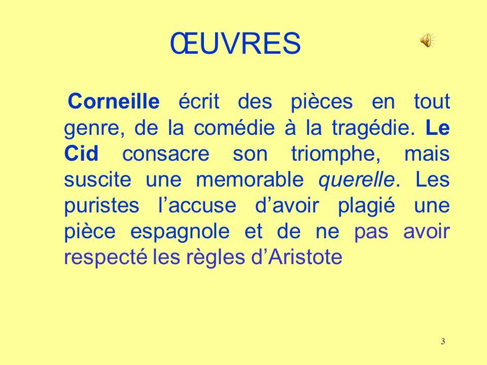 3 ŒUVRES Corneille écrit des pièces en tout genre, de la comédie à la tragédie. Le Cid consacre son triomphe, mais suscite une memorable querelle. Les