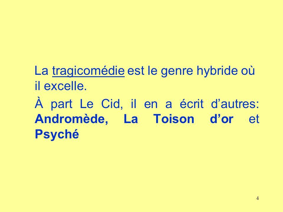 4 La tragicomédie est le genre hybride où il excelle. À part Le Cid, il en a écrit dautres: Andromède, La Toison dor et Psyché
