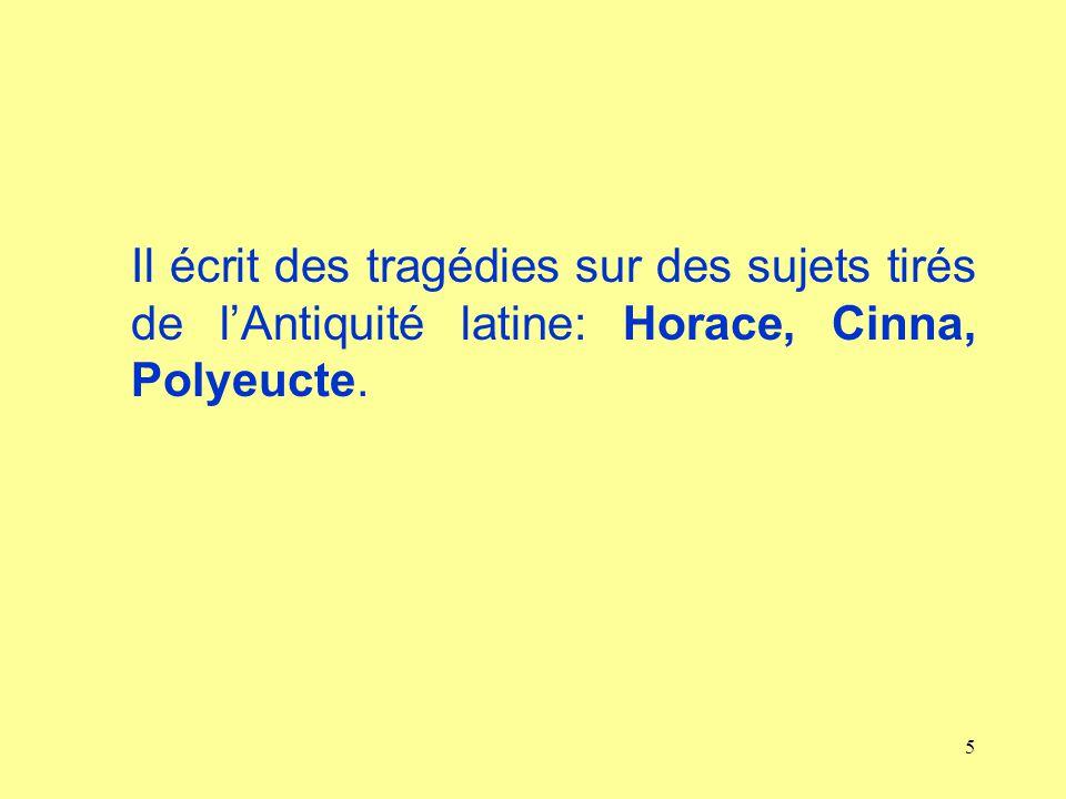 5 Il écrit des tragédies sur des sujets tirés de lAntiquité latine: Horace, Cinna, Polyeucte.