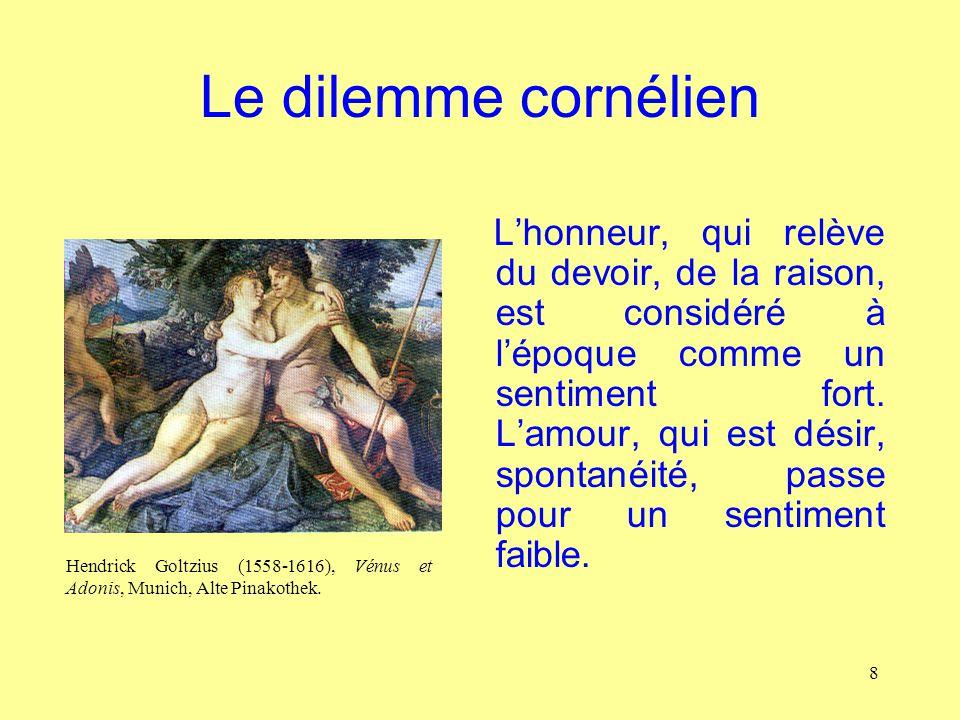 8 Le dilemme cornélien Lhonneur, qui relève du devoir, de la raison, est considéré à lépoque comme un sentiment fort. Lamour, qui est désir, spontanéi