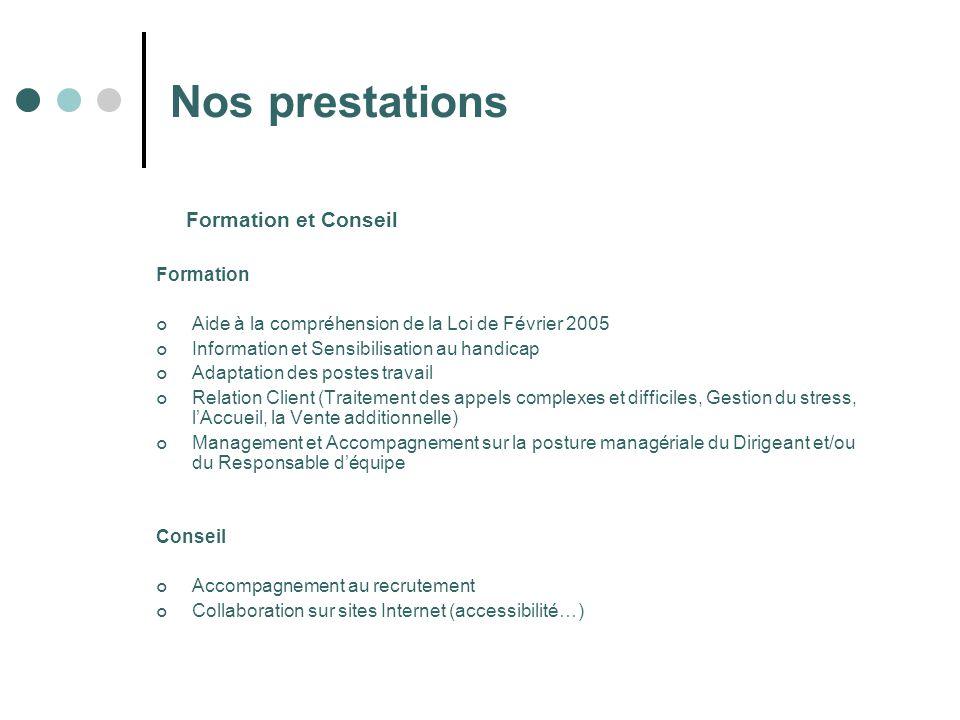 Nos prestations Formation et Conseil Formation Aide à la compréhension de la Loi de Février 2005 Information et Sensibilisation au handicap Adaptation