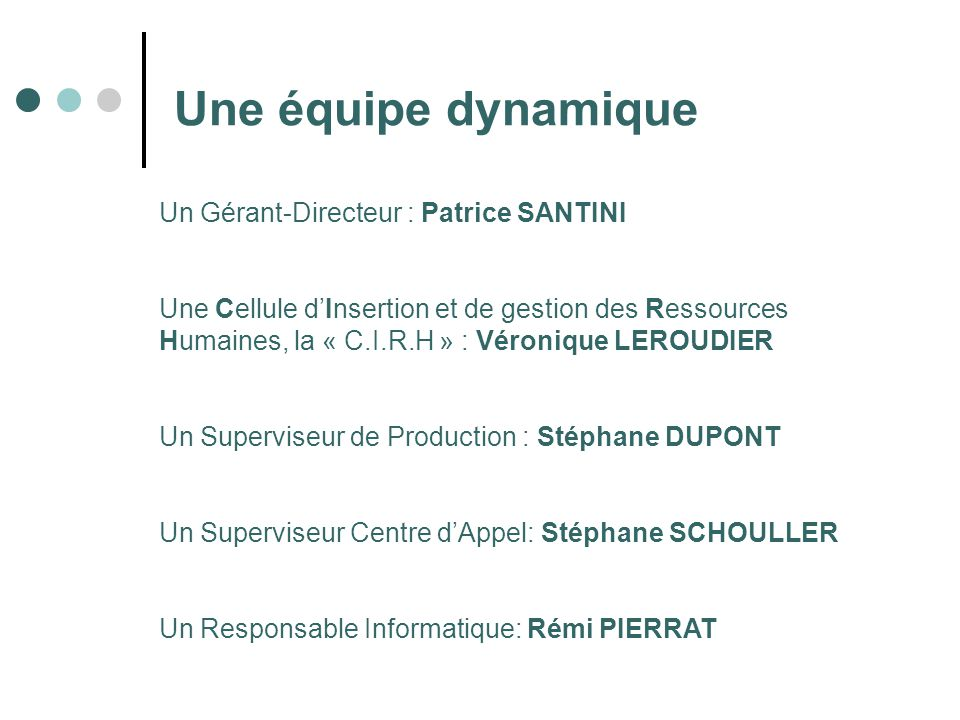 Une équipe dynamique Un Gérant-Directeur : Patrice SANTINI Une Cellule dInsertion et de gestion des Ressources Humaines, la « C.I.R.H » : Véronique LEROUDIER Un Superviseur de Production : Stéphane DUPONT Un Superviseur Centre dAppel: Stéphane SCHOULLER Un Responsable Informatique: Rémi PIERRAT