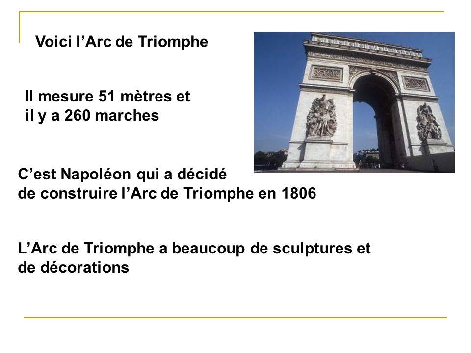 Voici lArc de Triomphe Il mesure 51 mètres et il y a 260 marches Cest Napoléon qui a décidé de construire lArc de Triomphe en 1806 LArc de Triomphe a