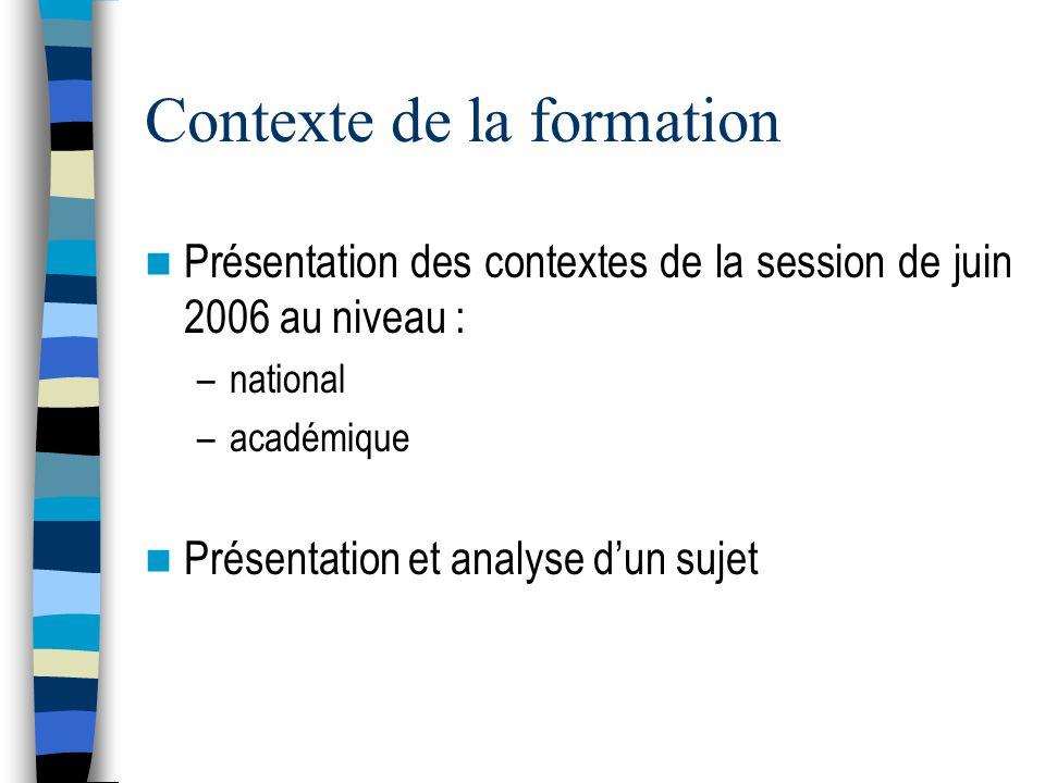 Contexte de la formation Présentation des contextes de la session de juin 2006 au niveau : –national –académique Présentation et analyse dun sujet