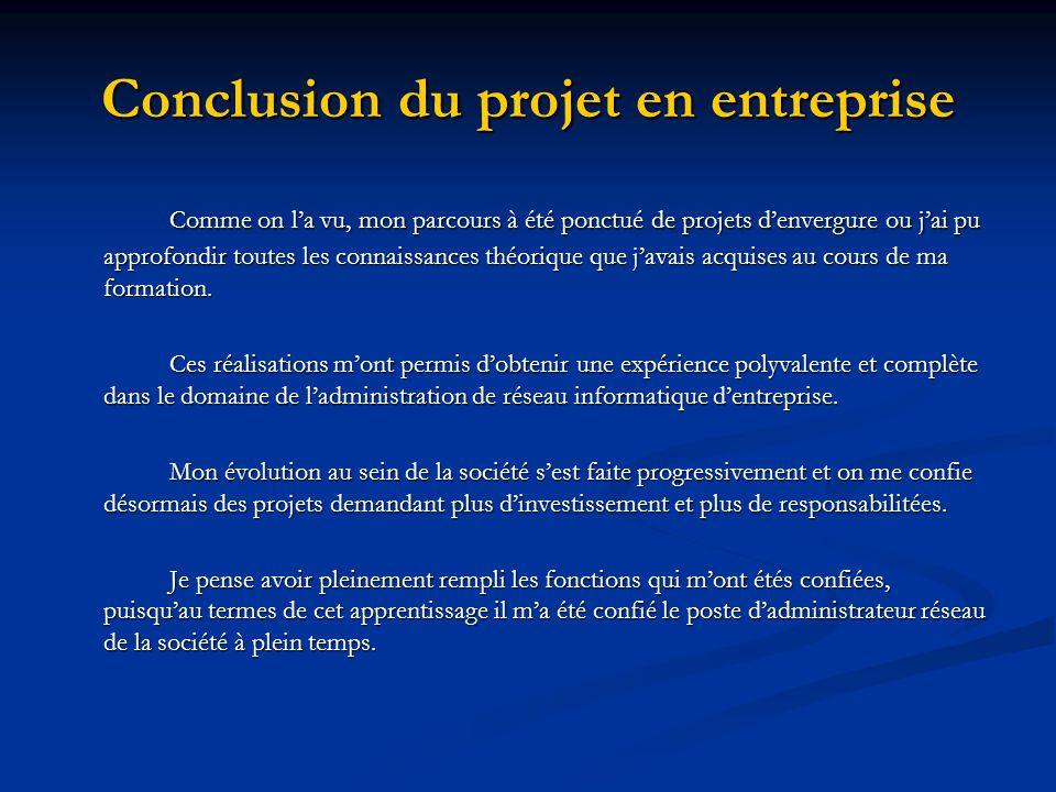 Conclusion du projet en entreprise Comme on la vu, mon parcours à été ponctué de projets denvergure ou jai pu approfondir toutes les connaissances thé