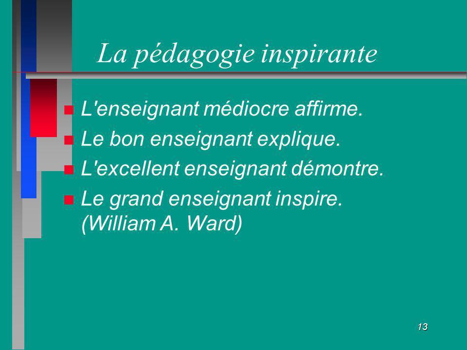 13 La pédagogie inspirante L'enseignant médiocre affirme. Le bon enseignant explique. L'excellent enseignant démontre. Le grand enseignant inspire. (W