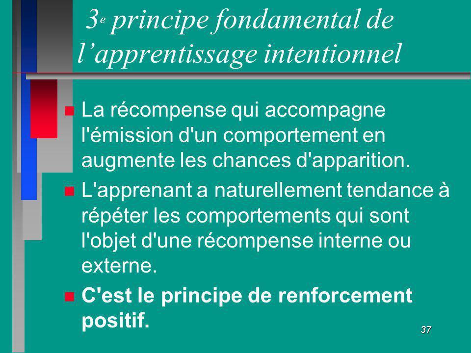 37 3 e principe fondamental de lapprentissage intentionnel La récompense qui accompagne l'émission d'un comportement en augmente les chances d'apparit