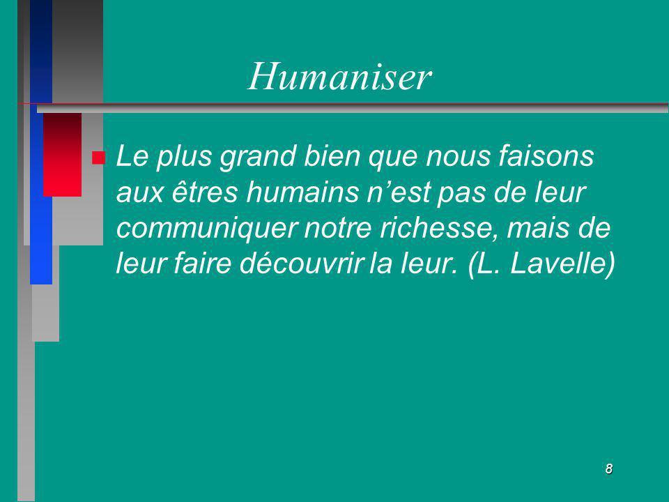 8 Humaniser Le plus grand bien que nous faisons aux êtres humains nest pas de leur communiquer notre richesse, mais de leur faire découvrir la leur. (