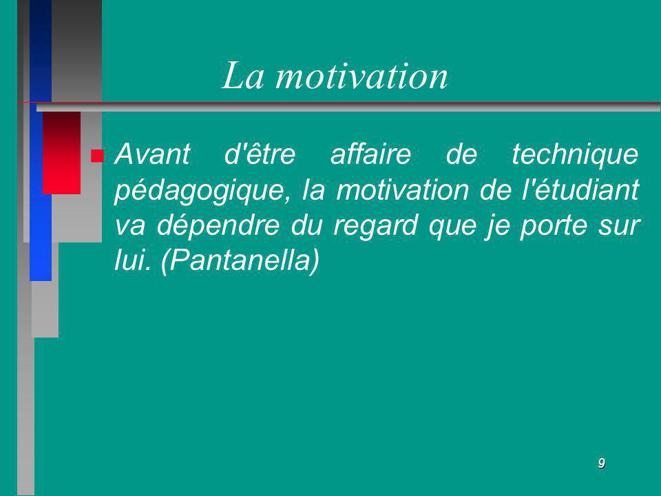 9 La motivation Avant d'être affaire de technique pédagogique, la motivation de l'étudiant va dépendre du regard que je porte sur lui. (Pantanella)