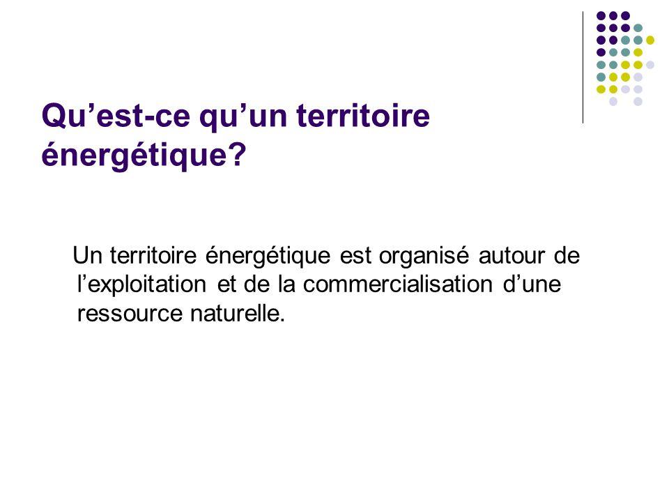 Quest-ce quun territoire énergétique? Un territoire énergétique est organisé autour de lexploitation et de la commercialisation dune ressource naturel