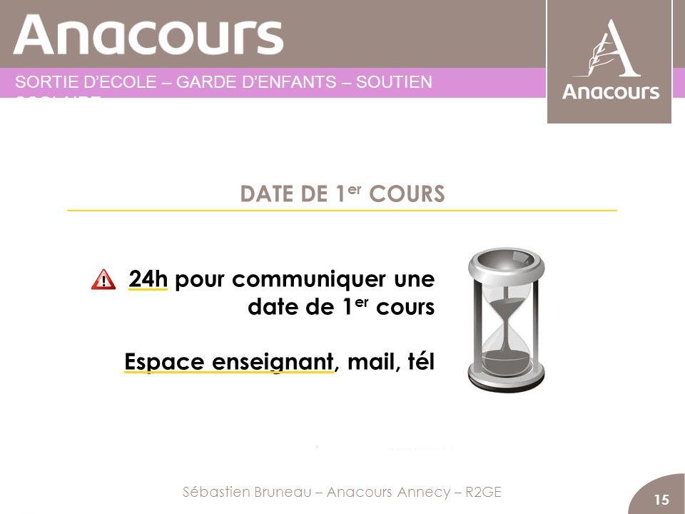 DATE DE 1 er COURS 15 24h pour communiquer une date de 1 er cours Espace enseignant, mail, tél Sébastien Bruneau – Anacours Annecy – R2GE SORTIE DECOL
