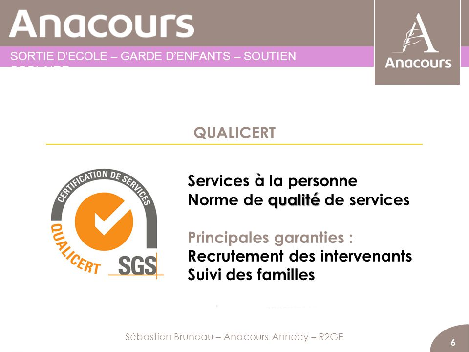 QUALICERT 6 Services à la personne qualité Norme de qualité de services Principales garanties : Recrutement des intervenants Suivi des familles Sébast