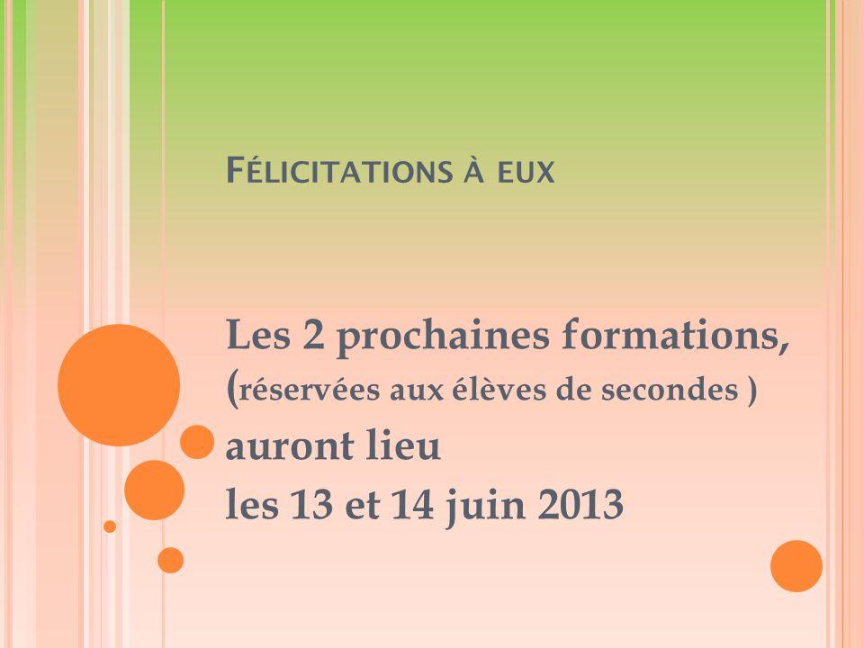 F ÉLICITATIONS À EUX Les 2 prochaines formations, ( réservées aux élèves de secondes ) auront lieu les 13 et 14 juin 2013