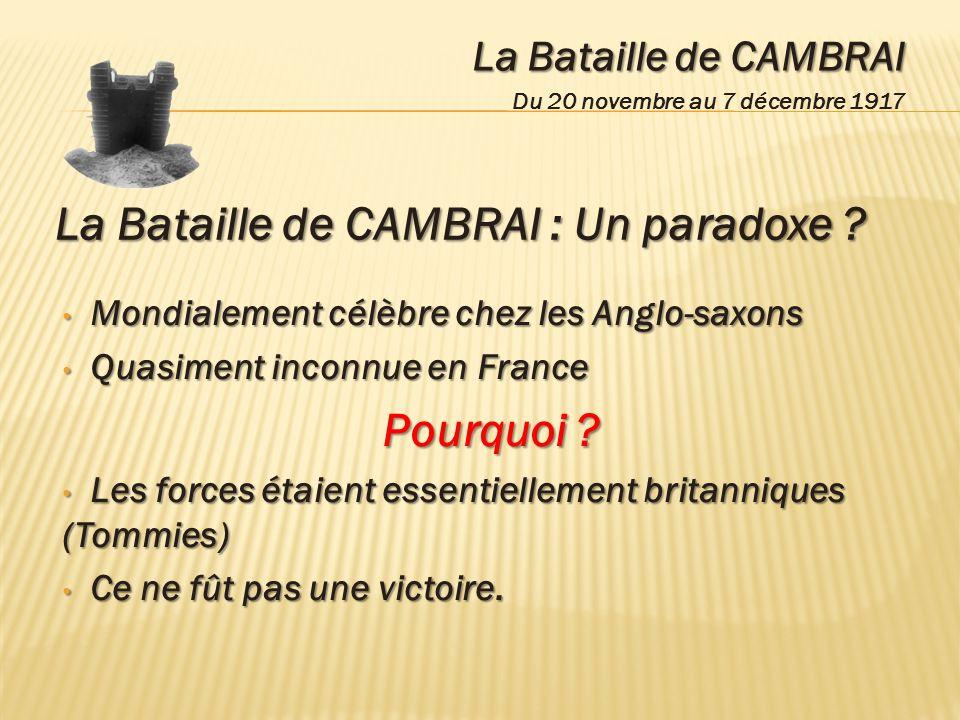 La Bataille de CAMBRAI Du 20 novembre au 7 décembre 1917 La Bataille de CAMBRAI : Un paradoxe ? Mondialement célèbre chez les Anglo-saxons Mondialemen
