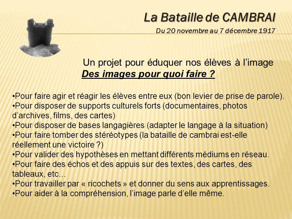 La Bataille de CAMBRAI Du 20 novembre au 7 décembre 1917 Un projet pour éduquer nos élèves à limage Des images pour quoi faire ? Pour faire agir et ré