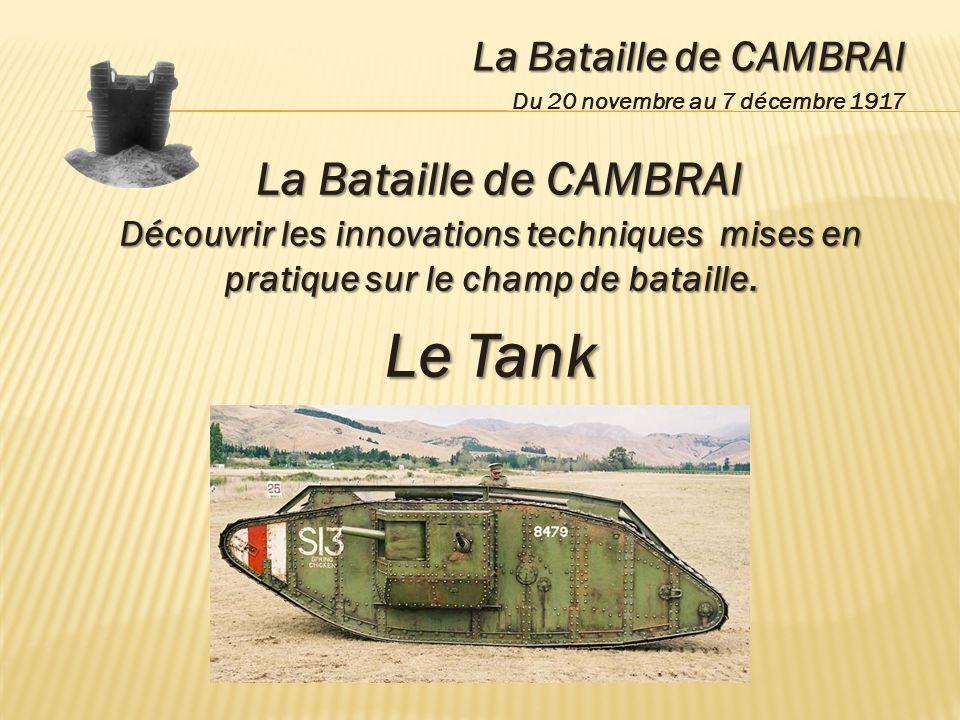 La Bataille de CAMBRAI Du 20 novembre au 7 décembre 1917 La Bataille de CAMBRAI Découvrir les innovations techniques mises en pratique sur le champ de