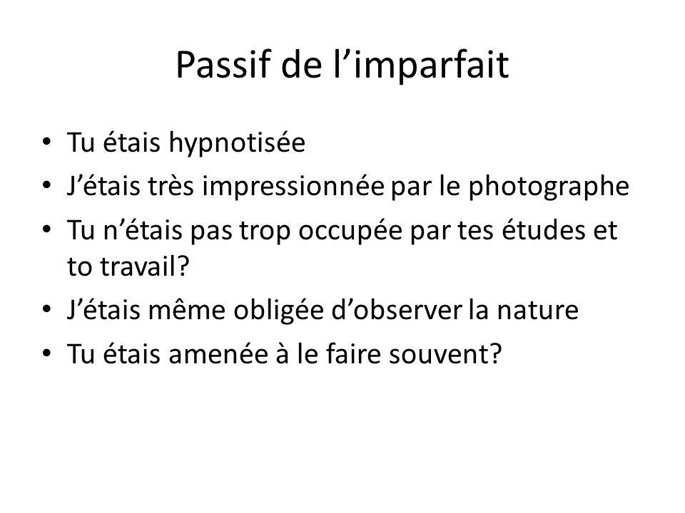 Passif de limparfait Tu étais hypnotisée Jétais très impressionnée par le photographe Tu nétais pas trop occupée par tes études et to travail.